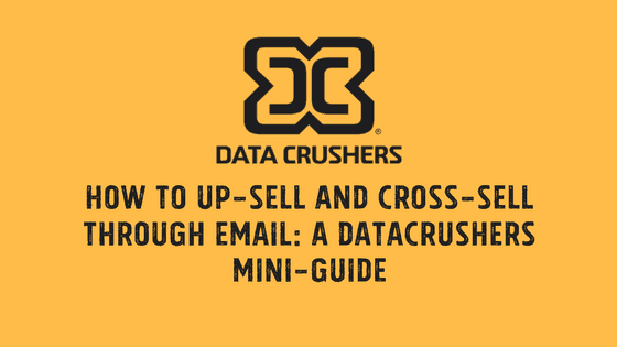 How to Up-Sell and Cross-Sell Through Email: A Datacrushers Mini-Guide