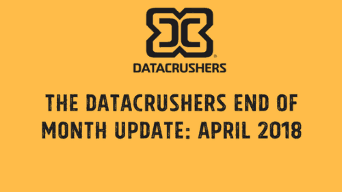 The Datacrushers End of Month Update: April 2018